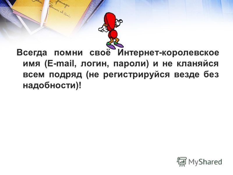Всегда помни своё Интернет-королевское имя (E-mail, логин, пароли) и не кланяйся всем подряд (не регистрируйся везде без надобности)!
