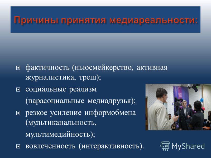 фактичность ( ньюсмейкерство, активная журналистика, треш ); социальные реализм ( парасоциальные медиадрузья ); резкое усиление информобмена ( мультиканальность, мультимедийность ); вовлеченность ( интерактивность ).