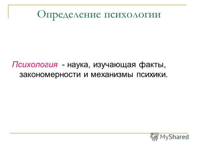 Определение психологии Психология - наука, изучающая факты, закономерности и механизмы психики.