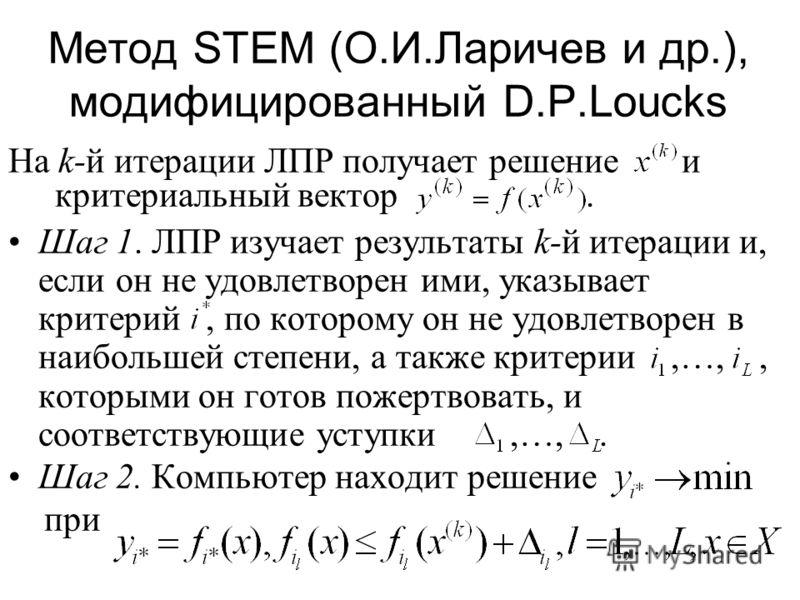 Метод STEM (О.И.Ларичев и др.), модифицированный D.P.Loucks На k-й итерации ЛПР получает решение и критериальный вектор. Шаг 1. ЛПР изучает результаты k-й итерации и, если он не удовлетворен ими, указывает критерий, по которому он не удовлетворен в н