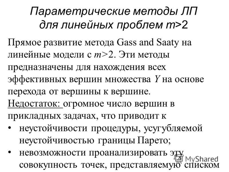 Параметрические методы ЛП для линейных проблем m>2 Прямое развитие метода Gass and Saaty на линейные модели с m>2. Эти методы предназначены для нахождения всех эффективных вершин множества Y на основе перехода от вершины к вершине. Недостаток: огромн