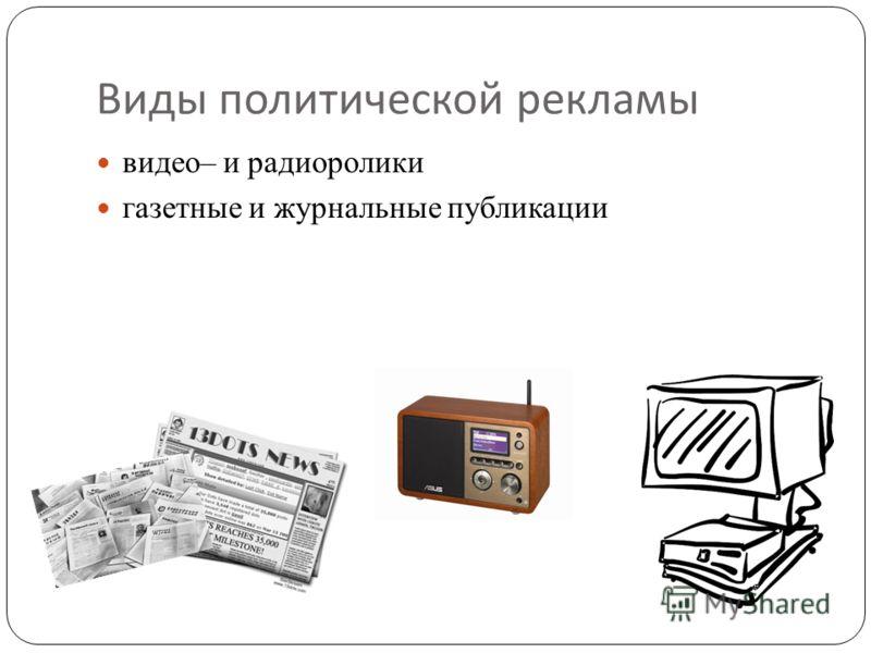 Виды политической рекламы видео– и радиоролики газетные и журнальные публикации