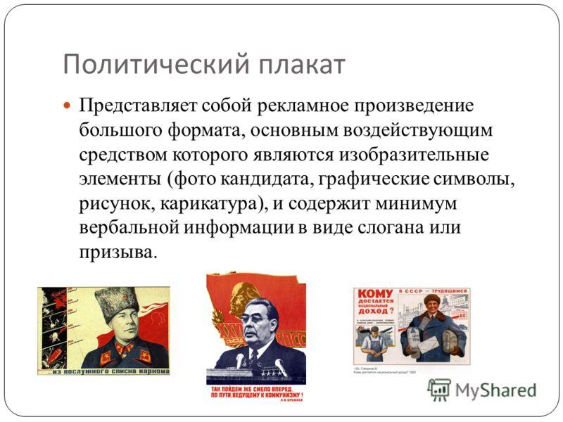 Политический плакат Представляет собой рекламное произведение большого формата, основным воздействующим средством которого являются изобразительные элементы (фото кандидата, графические символы, рисунок, карикатура), и содержит минимум вербальной инф