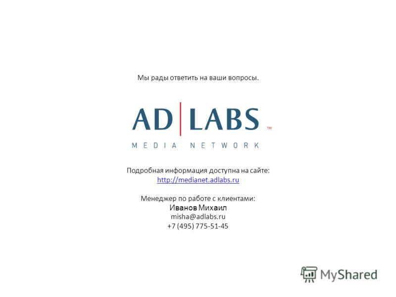 Подробная информация доступна на сайте: http://medianet.adlabs.ru Менеджер по работе с клиентами: Иванов Михаил misha@adlabs.ru +7 (495) 775-51-45 Мы рады ответить на ваши вопросы.