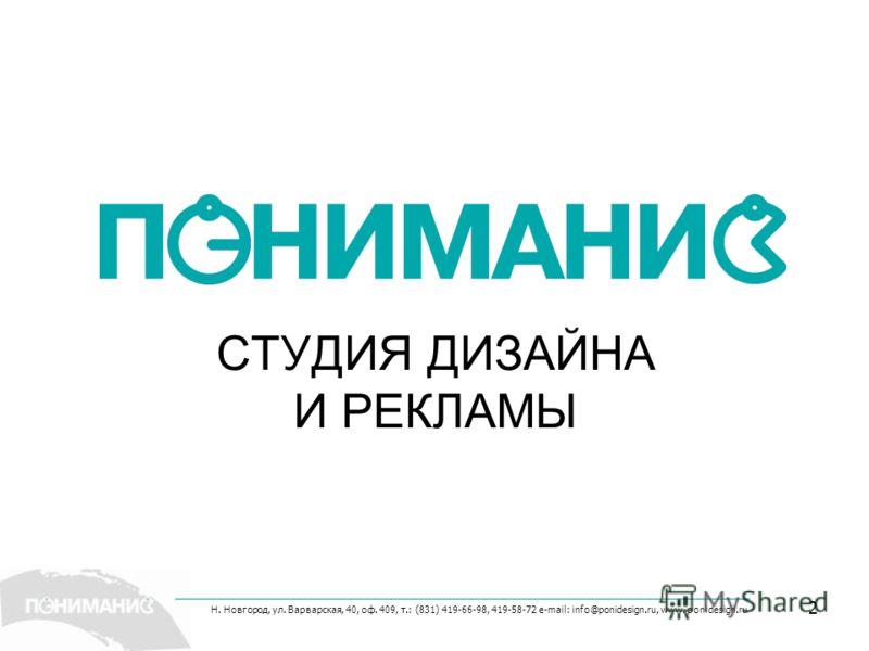 Н. Новгород, ул. Варварская, 40, оф. 409, т.: (831) 419-66-98, 419-58-72 e-mail: info@ponidesign.ru, www. ponidesign.ru 2 СТУДИЯ ДИЗАЙНА И РЕКЛАМЫ