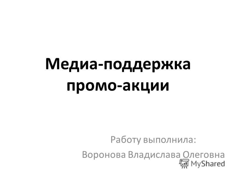 Медиа-поддержка промо-акции Работу выполнила: Воронова Владислава Олеговна
