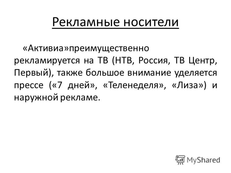Рекламные носители «Активиа»преимущественно рекламируется на ТВ (НТВ, Россия, ТВ Центр, Первый), также большое внимание уделяется прессе («7 дней», «Теленеделя», «Лиза») и наружной рекламе.