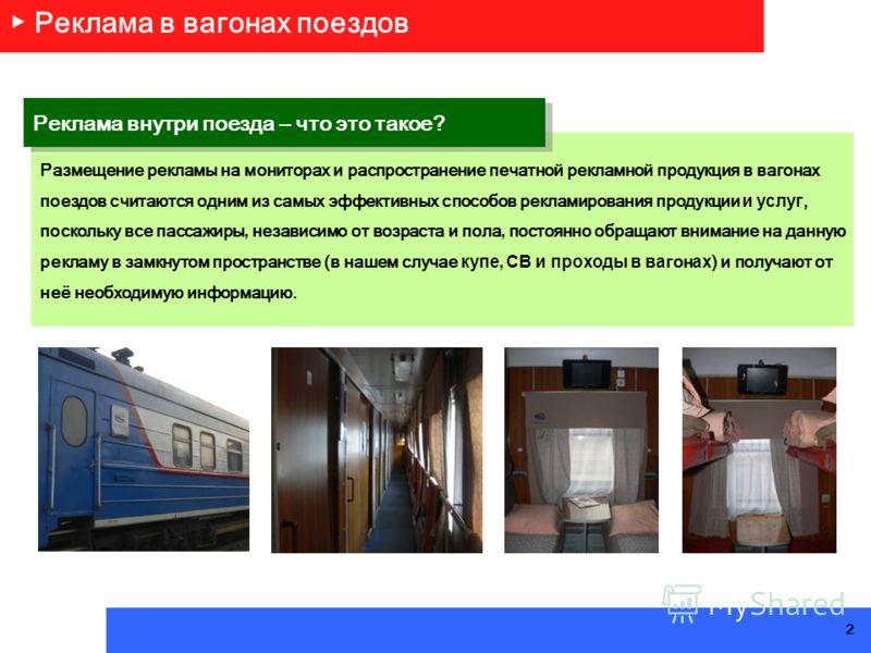 Реклама в вагонах поездов Размещение рекламы на мониторах и распространение печатной рекламной продукция в вагонах поездов считаются одним из самых эффективных способов рекламирования продукции и услуг, поскольку все пассажиры, независимо от возраста