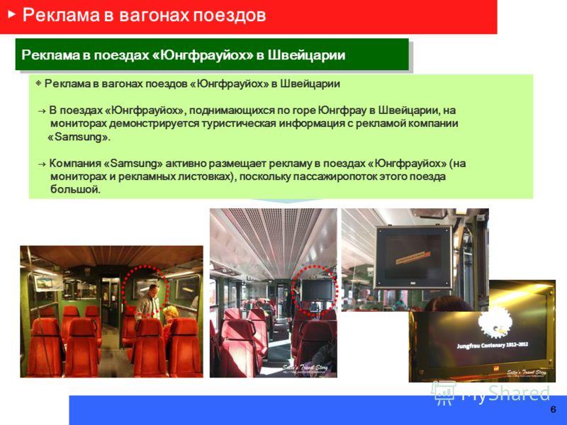 Реклама в вагонах поездов «Юнгфрауйох» в Швейцарии В поездах «Юнгфрауйох», поднимающихся по горе Юнгфрау в Швейцарии, на мониторах демонстрируется туристическая информация с рекламой компании «Samsung». Компания «Samsung» активно размещает рекламу в