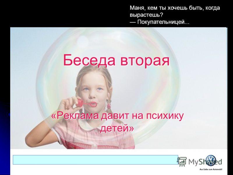 Беседа вторая «Реклама давит на психику детей» Маня, кем ты хочешь быть, когда вырастешь? Покупательницей...