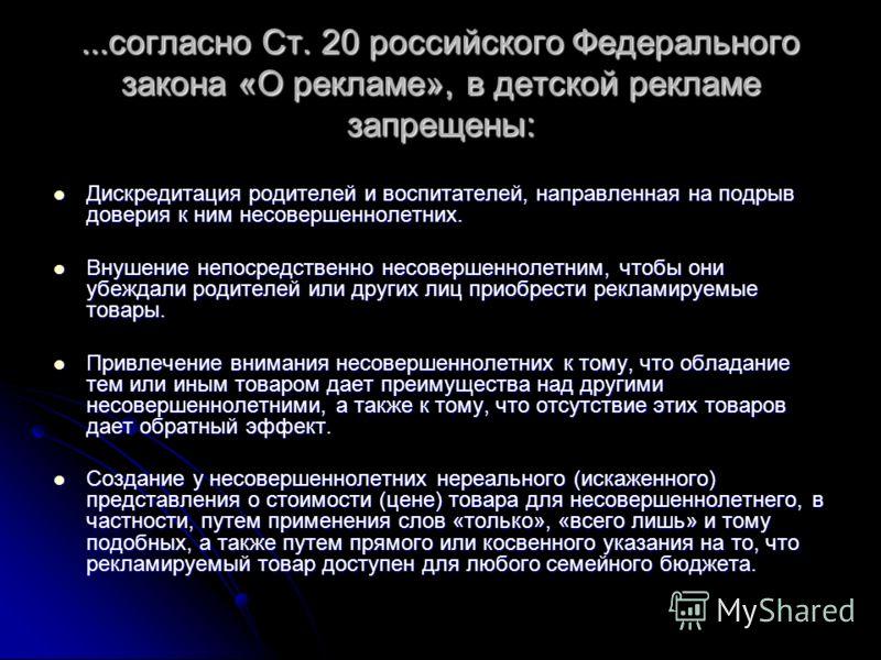 ...согласно Ст. 20 российского Федерального закона «О рекламе», в детской рекламе запрещены: Дискредитация родителей и воспитателей, направленная на подрыв доверия к ним несовершеннолетних. Дискредитация родителей и воспитателей, направленная на подр