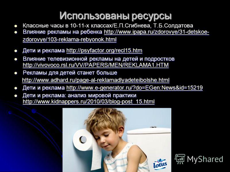 Использованы ресурсы Классные часы в 10-11-х классах/Е.П.Сгибнева, Т.Б.Солдатова Влияние рекламы на ребенка http://www.ipapa.ru/zdorovye/31-detskoe- zdorovye/103-reklama-rebyonok.html Влияние рекламы на ребенка http://www.ipapa.ru/zdorovye/31-detskoe
