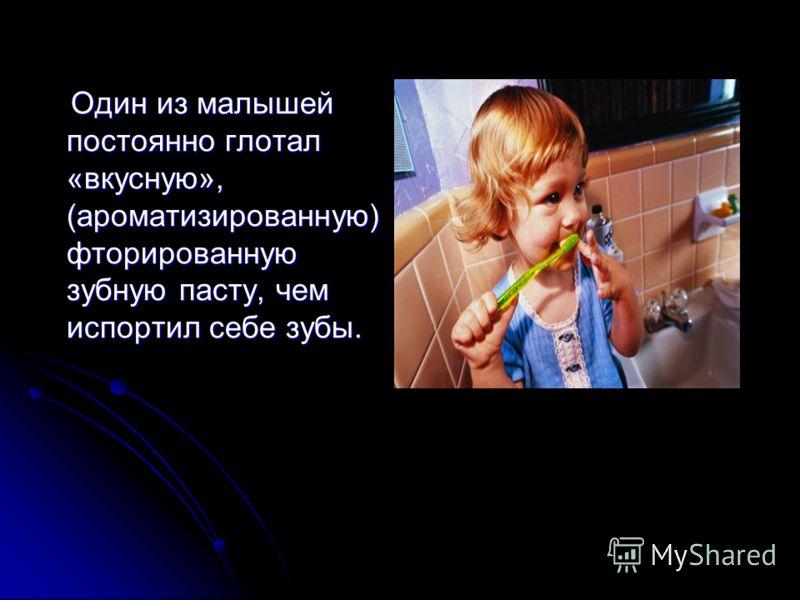 Один из малышей постоянно глотал «вкусную», (ароматизированную) фторированную зубную пасту, чем испортил себе зубы. Один из малышей постоянно глотал «вкусную», (ароматизированную) фторированную зубную пасту, чем испортил себе зубы.