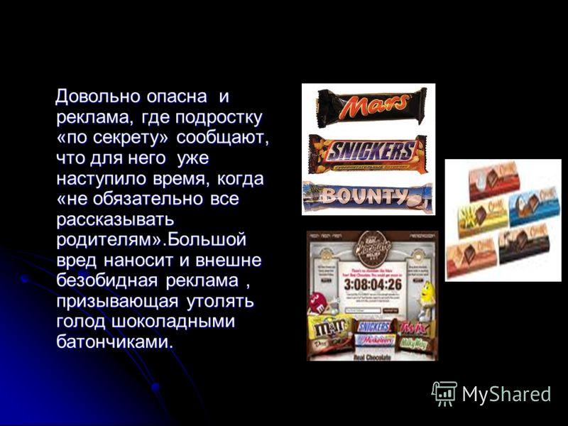 Довольно опасна и реклама, где подростку «по секрету» сообщают, что для него уже наступило время, когда «не обязательно все рассказывать родителям».Большой вред наносит и внешне безобидная реклама, призывающая утолять голод шоколадными батончиками. Д