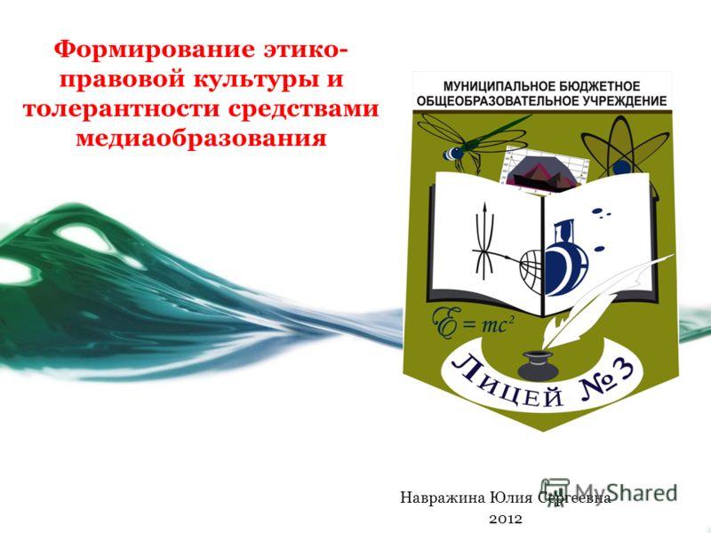 Формирование этико- правовой культуры и толерантности средствами медиаобразования Навражина Юлия Сергеевна 2012