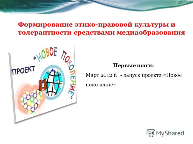 Первые шаги: Март 2012 г. - запуск проекта «Новое поколение» Формирование этико-правовой культуры и толерантности средствами медиаобразования