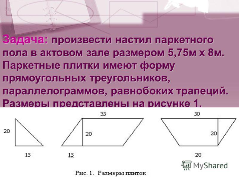 Задача: произвести настил паркетного пола в актовом зале размером 5,75м х 8м. Паркетные плитки имеют форму прямоугольных треугольников, параллелограммов, равнобоких трапеций. Размеры представлены на рисунке 1.