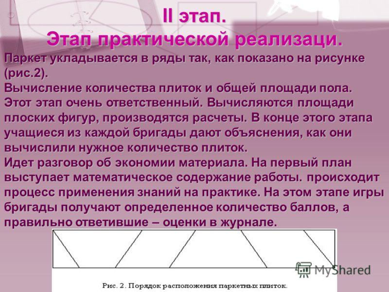 II этап. Этап практической реализаци. Паркет укладывается в ряды так, как показано на рисунке (рис.2). Вычисление количества плиток и общей площади пола. Этот этап очень ответственный. Вычисляются площади плоских фигур, производятся расчеты. В конце