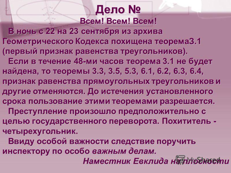 Дело Дело Всем! Всем! Всем! В ночь с 22 на 23 сентября из архива Геометрического Кодекса похищена теоремаЗ.1 (первый признак равенства треугольников). Если в течение 48-ми часов теорема 3.1 не будет найдена, то теоремы 3.3, 3.5, 5.3, 6.1, 6.2, 6.3, 6