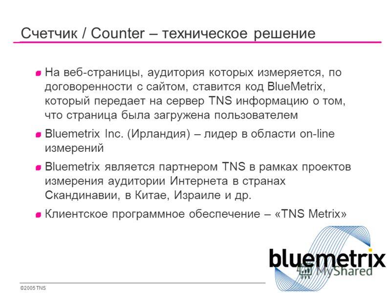 ©2005 TNS 104 Счетчик / Counter – техническое решение На веб-страницы, аудитория которых измеряется, по договоренности с сайтом, ставится код BlueMetrix, который передает на сервер TNS информацию о том, что страница была загружена пользователем Bluem