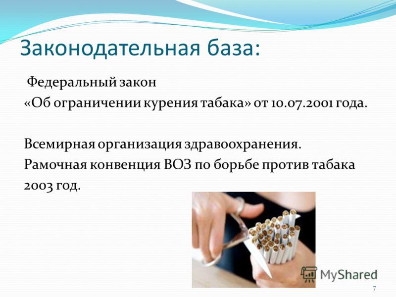 Законодательная база: Федеральный закон «Об ограничении курения табака» от 10.07.2001 года. Всемирная организация здравоохранения. Рамочная конвенция ВОЗ по борьбе против табака 2003 год. 7