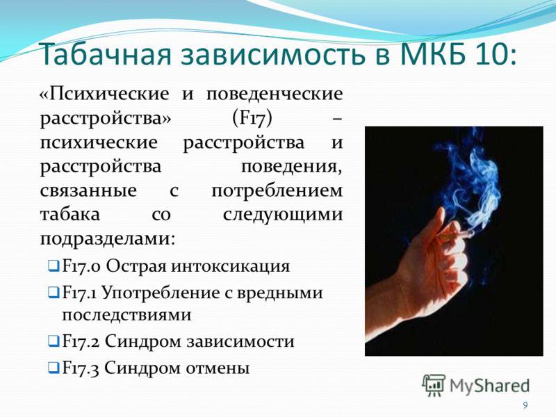 Табачная зависимость в МКБ 10: «Психические и поведенческие расстройства» (F17) – психические расстройства и расстройства поведения, связанные с потреблением табака со следующими подразделами: F17.0 Острая интоксикация F17.1 Употребление с вредными п