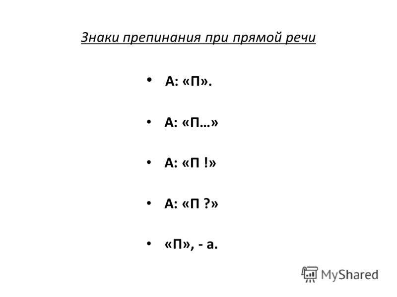 Знаки препинания при прямой речи А: «П». А: «П…» А: «П !» А: «П ?» «П», - а.