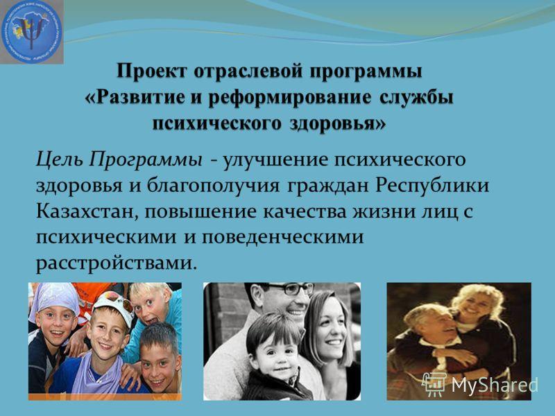Цель Программы - улучшение психического здоровья и благополучия граждан Республики Казахстан, повышение качества жизни лиц с психическими и поведенческими расстройствами.
