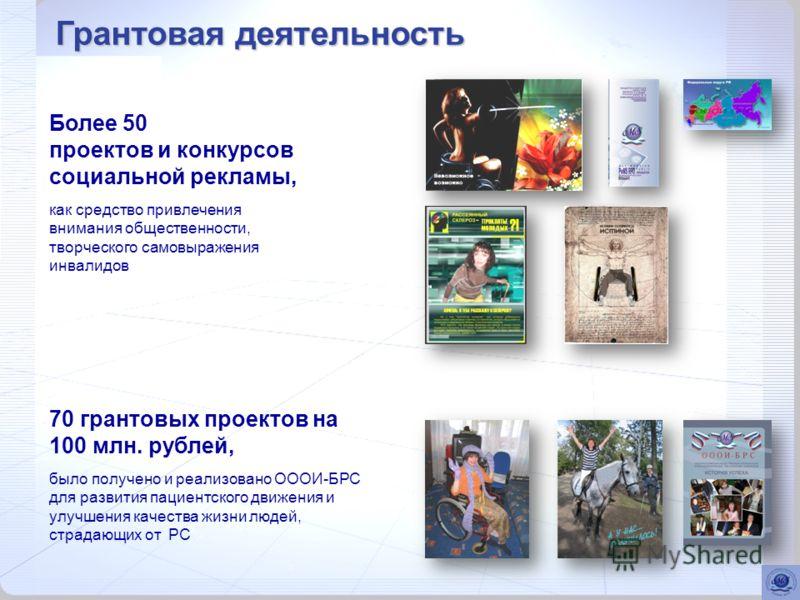 Более 50 проектов и конкурсов социальной рекламы, как средство привлечения внимания общественности, творческого самовыражения инвалидов 70 грантовых проектов на 100 млн. рублей, было получено и реализовано ОООИ-БРС для развития пациентского движения