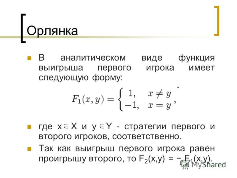 Орлянка В аналитическом виде функция выигрыша первого игрока имеет следующую форму: где x X и y Y - стратегии первого и второго игроков, соответственно. Так как выигрыш первого игрока равен проигрышу второго, то F 2 (x,y) = F 1 (x,y).