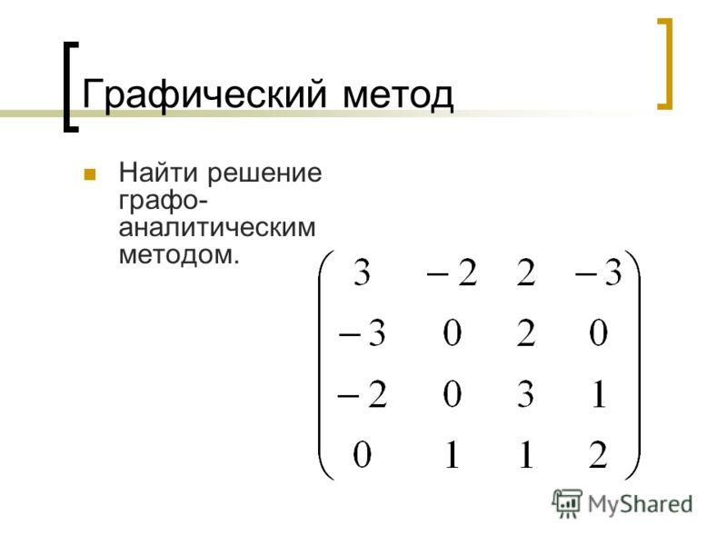 Графический метод Найти решение графо- аналитическим методом.