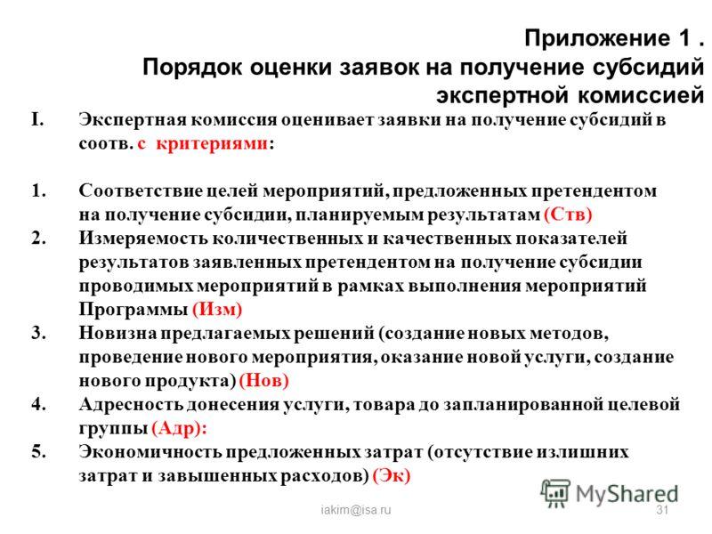 Приложение 1. Порядок оценки заявок на получение субсидий экспертной комиссией iakim@isa.ru31 I.Экспертная комиссия оценивает заявки на получение субсидий в соотв. с критериями: 1.Соответствие целей мероприятий, предложенных претендентом на получение