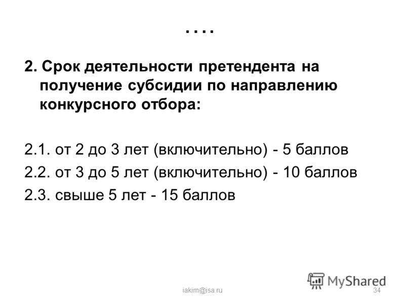 …. 2. Срок деятельности претендента на получение субсидии по направлению конкурсного отбора: 2.1. от 2 до 3 лет (включительно) - 5 баллов 2.2. от 3 до 5 лет (включительно) - 10 баллов 2.3. свыше 5 лет - 15 баллов iakim@isa.ru34