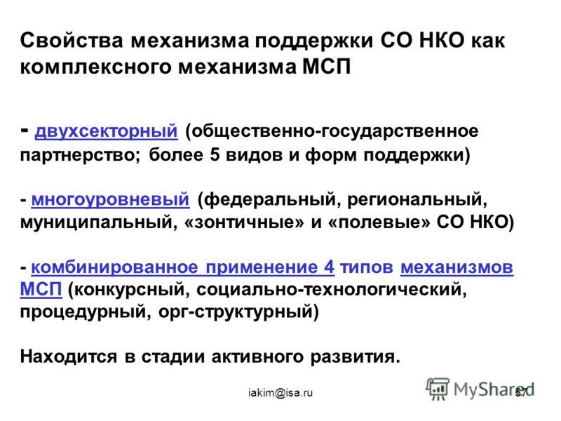 iakim@isa.ru57 Свойства механизма поддержки СО НКО как комплексного механизма МСП - двухсекторный (общественно-государственное партнерство; более 5 видов и форм поддержки) - многоуровневый (федеральный, региональный, муниципальный, «зонтичные» и «пол