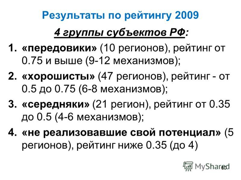 Результаты по рейтингу 2009 4 группы субъектов РФ: 1.«передовики» (10 регионов), рейтинг от 0.75 и выше (9-12 механизмов); 2.«хорошисты» (47 регионов), рейтинг - от 0.5 до 0.75 (6-8 механизмов); 3.«середняки» (21 регион), рейтинг от 0.35 до 0.5 (4-6