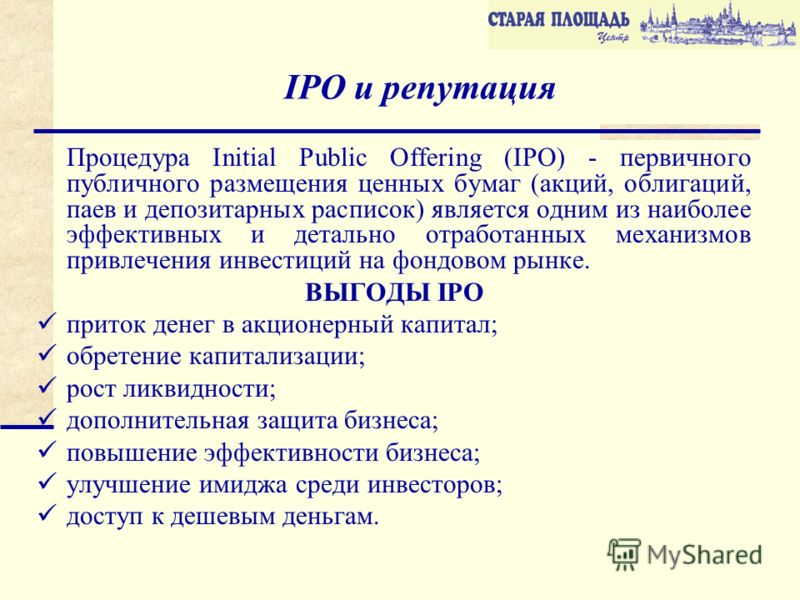 IPO и репутация Процедура Initial Public Offering (IPO) - первичного публичного размещения ценных бумаг (акций, облигаций, паев и депозитарных расписок) является одним из наиболее эффективных и детально отработанных механизмов привлечения инвестиций