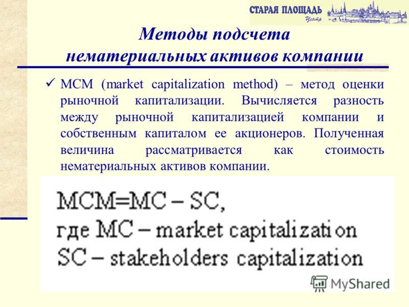 Методы подсчета нематериальных активов компании MCM (market capitalization method) – метод оценки рыночной капитализации. Вычисляется разность между рыночной капитализацией компании и собственным капиталом ее акционеров. Полученная величина рассматри
