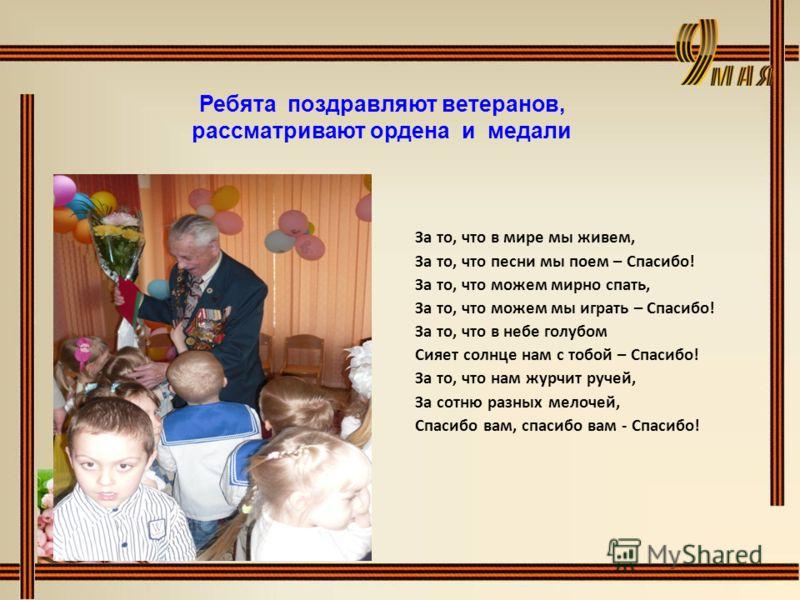 Ребята поздравляют ветеранов, рассматривают ордена и медали За то, что в мире мы живем, За то, что песни мы поем – Спасибо! За то, что можем мирно спать, За то, что можем мы играть – Спасибо! За то, что в небе голубом Сияет солнце нам с тобой – Спаси
