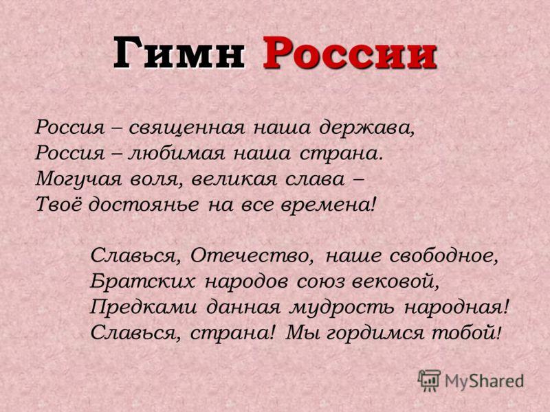 Россия – священная наша держава, Россия – любимая наша страна. Могучая воля, великая слава – Твоё достоянье на все времена! Славься, Отечество, наше свободное, Братских народов союз вековой, Предками данная мудрость народная! Славься, страна! Мы горд