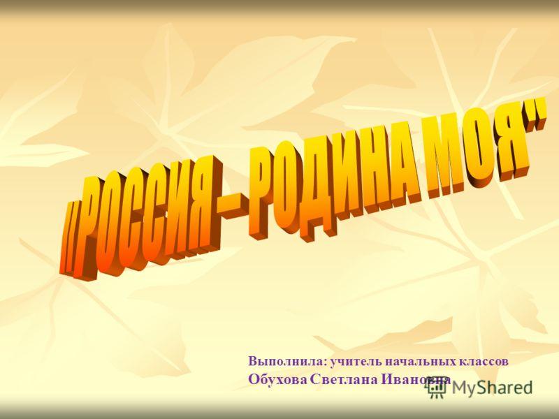 Выполнила: учитель начальных классов Обухова Светлана Ивановна