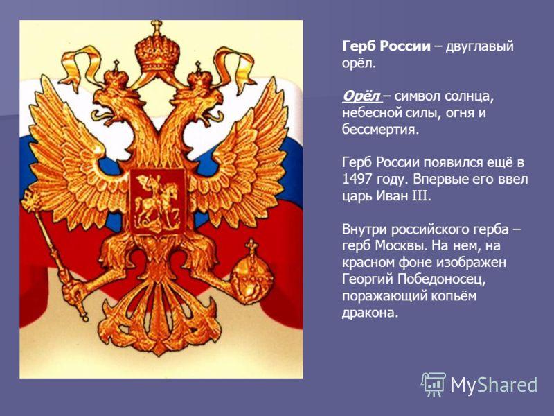 Герб России – двуглавый орёл. Орёл – символ солнца, небесной силы, огня и бессмертия. Герб России появился ещё в 1497 году. Впервые его ввел царь Иван III. Внутри российского герба – герб Москвы. На нем, на красном фоне изображен Георгий Победоносец,