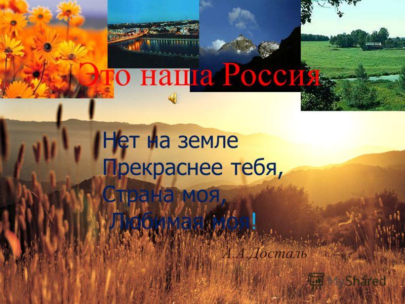 Это наша Россия Нет на земле Прекраснее тебя, Страна моя, Любимая моя! А.А.Досталь