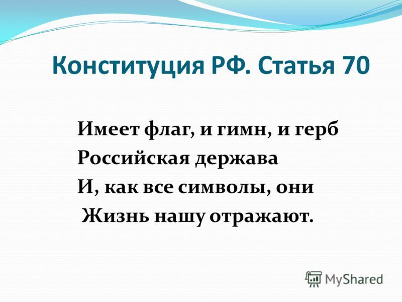 Конституция РФ. Статья 70 Имеет флаг, и гимн, и герб Российская держава И, как все символы, они Жизнь нашу отражают.