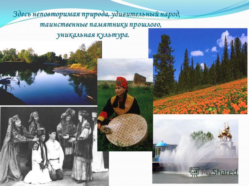 Здесь неповторимая природа, удивительный народ, таинственные памятники прошлого, уникальная культура.