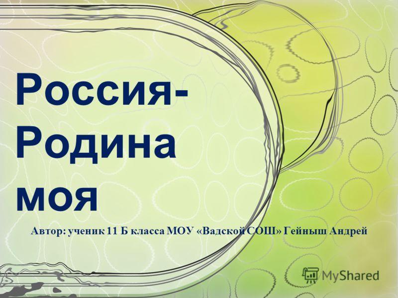 Россия- Родина моя Автор: ученик 11 Б класса МОУ «Вадской СОШ» Гейныш Андрей