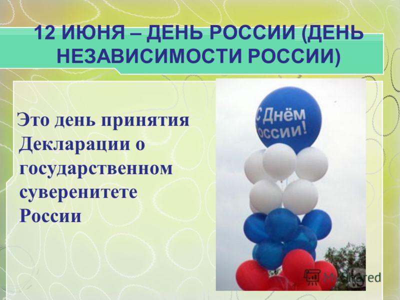 12 ИЮНЯ – ДЕНЬ РОССИИ (ДЕНЬ НЕЗАВИСИМОСТИ РОССИИ) Это день принятия Декларации о государственном суверенитете России