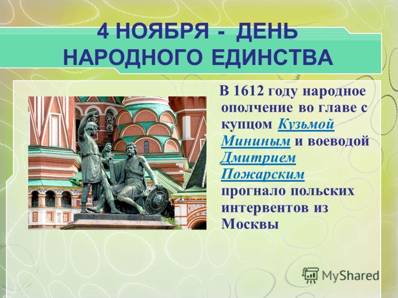 4 НОЯБРЯ - ДЕНЬ НАРОДНОГО ЕДИНСТВА В 1612 году народное ополчение во главе с купцом Кузьмой Мининым и воеводой Дмитрием Пожарским прогнало польских интервентов из Москвы