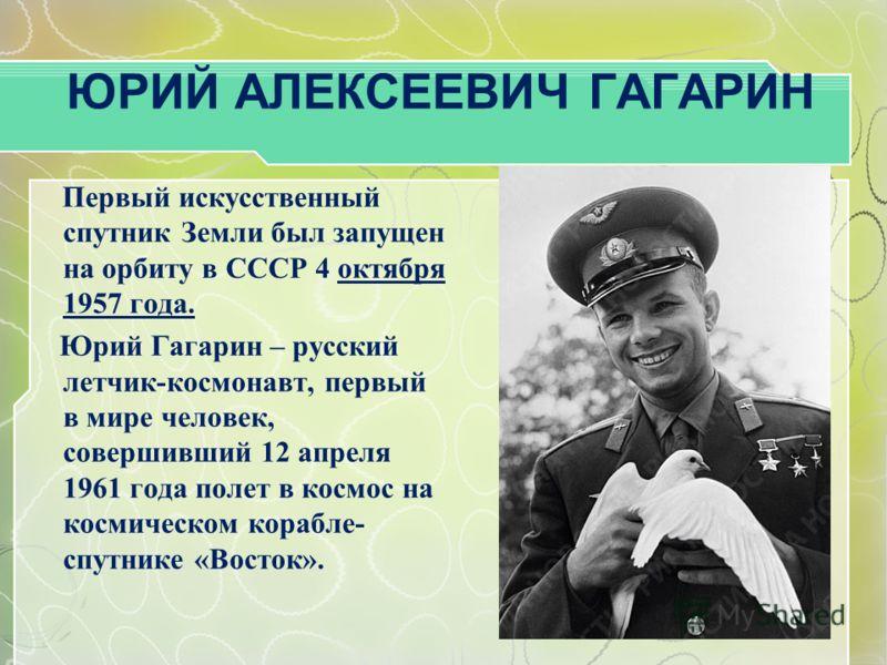 ЮРИЙ АЛЕКСЕЕВИЧ ГАГАРИН Первый искусственный спутник Земли был запущен на орбиту в СССР 4 октября 1957 года. Юрий Гагарин – русский летчик-космонавт, первый в мире человек, совершивший 12 апреля 1961 года полет в космос на космическом корабле- спутни