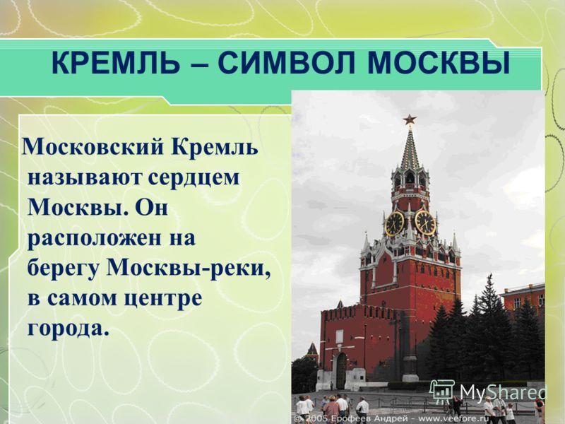 КРЕМЛЬ – СИМВОЛ МОСКВЫ Московский Кремль называют сердцем Москвы. Он расположен на берегу Москвы-реки, в самом центре города.