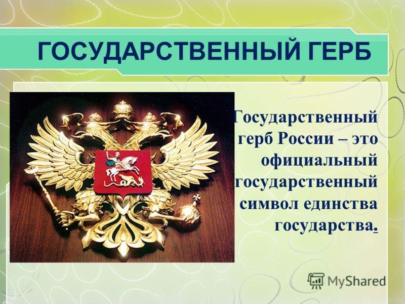 ГОСУДАРСТВЕННЫЙ ГЕРБ Государственный герб России – это официальный государственный символ единства государства.